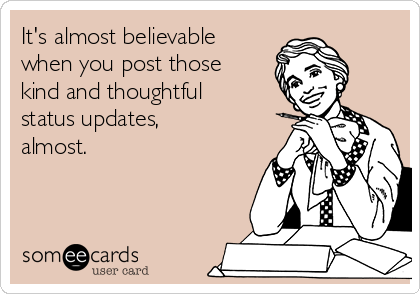 It's almost believable when you post those kind and thoughtful status updates,  almost.