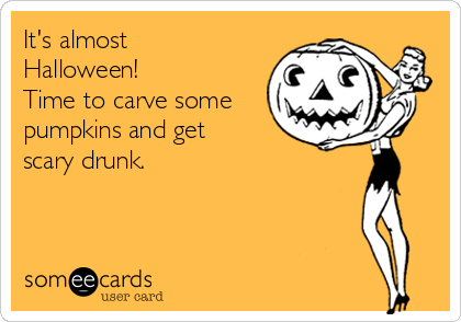 It's almost Halloween!  Time to carve some pumpkins and get scary drunk.