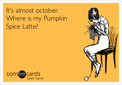 It's almost october. Where is my Pumpkin Spice Latte?