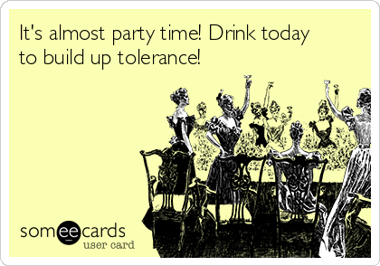 It's almost party time! Drink today to build up tolerance!