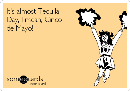 It's almost Tequila Day, I mean, Cinco de Mayo!