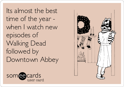 Its almost the best time of the year - when I watch new episodes of Walking Dead followed by Downtown Abbey