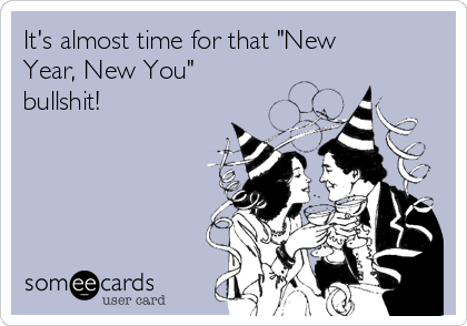 """It's almost time for that """"New Year, New You"""" bullshit!"""
