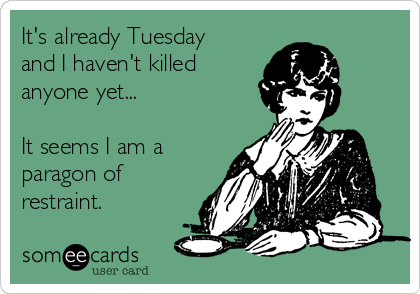 It's already Tuesday and I haven't killed anyone yet...  It seems I am a paragon of restraint.