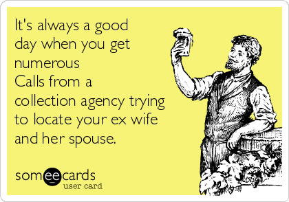 It's always a good day when you get numerous Calls from a collection agency trying to locate your ex wife and her spouse.