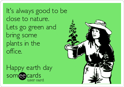 It's always good to be close to nature. Lets go green and bring some plants in the office.  Happy earth day