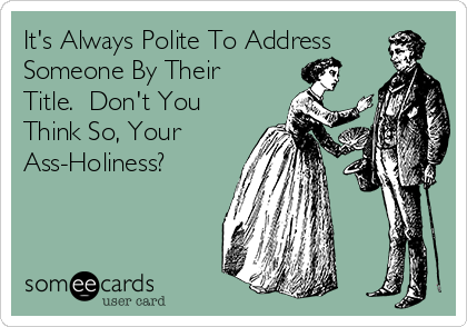 It's Always Polite To Address Someone By Their Title.  Don't You Think So, Your Ass-Holiness?