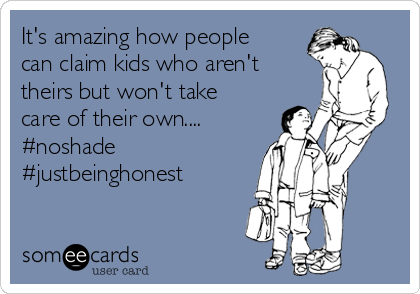 It's amazing how people can claim kids who aren't theirs but won't take care of their own.... #noshade #justbeinghonest