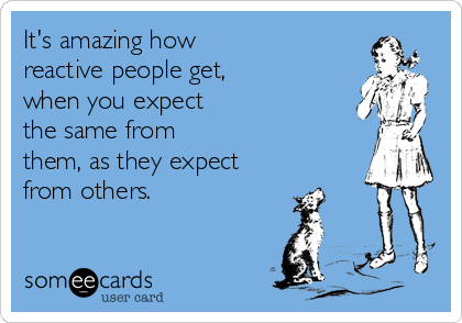 It's amazing how reactive people get, when you expect the same from them, as they expect  from others.