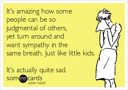 It's amazing how some  people can be so  judgmental of others,  yet turn around and  want sympathy in the  same breath. Just like little kids.  It's actually quite sad.