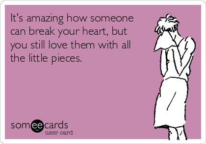 It's amazing how someone can break your heart, but you still love them with all the little pieces.