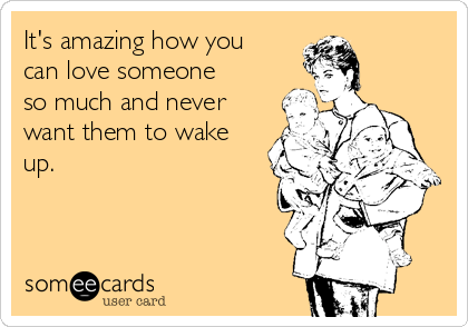 It's amazing how you can love someone so much and never want them to wake up.