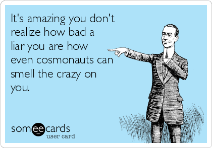 It's amazing you don't realize how bad a liar you are how even cosmonauts can smell the crazy on you.