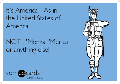 It's America - As in  the United States of America     NOT : 'Merika, 'Merica or anything else!
