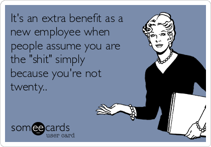 "It's an extra benefit as a new employee when people assume you are the ""shit"" simply because you're not twenty.."