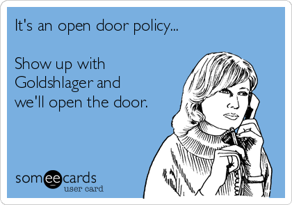 It's an open door policy...  Show up with Goldshlager and we'll open the door.