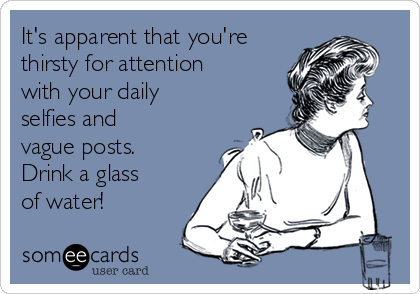 It's apparent that you're thirsty for attention with your daily selfies and vague posts. Drink a glass of water!