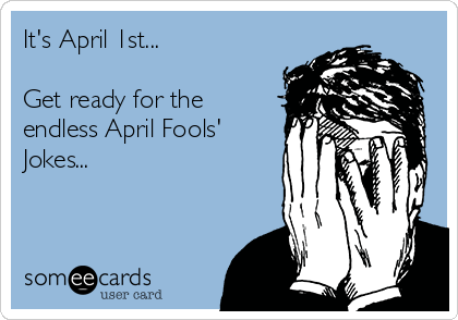 It's April 1st...  Get ready for the endless April Fools' Jokes...