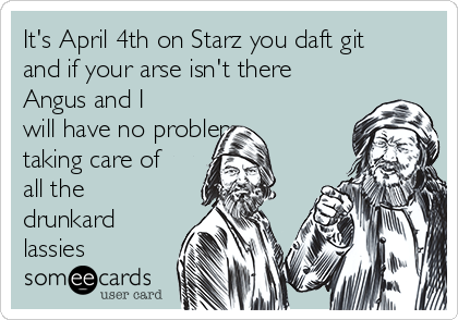 It's April 4th on Starz you daft git and if your arse isn't there Angus and I will have no problem taking care of all the drunkard lassies