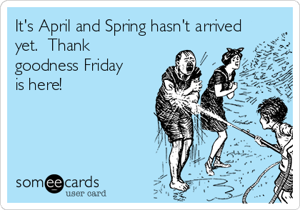 It's April and Spring hasn't arrived yet.  Thank goodness Friday is here!