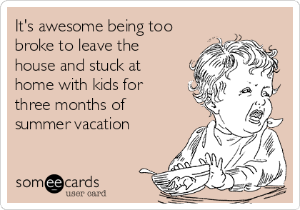 It's awesome being too broke to leave the house and stuck at home with kids for three months of summer vacation