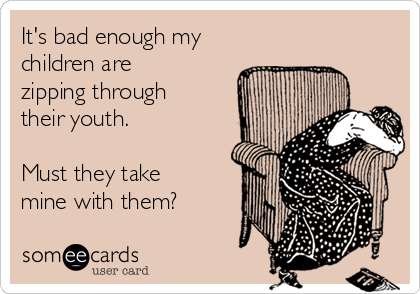 It's bad enough my children are zipping through their youth.    Must they take mine with them?
