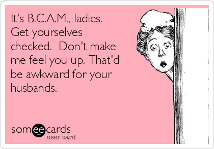 It's B.C.A.M., ladies.  Get yourselves checked.  Don't make me feel you up. That'd be awkward for your husbands.
