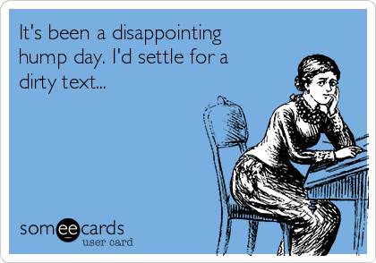 It's been a disappointing hump day. I'd settle for a dirty text...