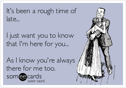 It's been a rough time of late...  I just want you to know that I'm here for you...  As I know you're always there for me too.