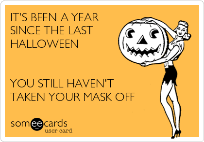 IT'S BEEN A YEAR SINCE THE LAST HALLOWEEN    YOU STILL HAVEN'T TAKEN YOUR MASK OFF
