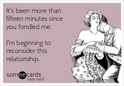 It's been more than fifteen minutes since you fondled me.  I'm beginning to reconsider this relationship.