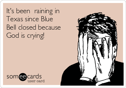 It's been  raining in Texas since Blue Bell closed because God is crying!