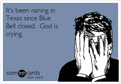 It's been raining in Texas since Blue Bell closed.  God is crying.