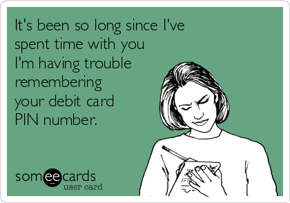 It's been so long since I've spent time with you I'm having trouble  remembering your debit card PIN number.