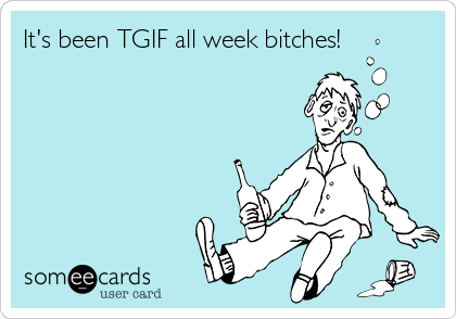 It's been TGIF all week bitches!