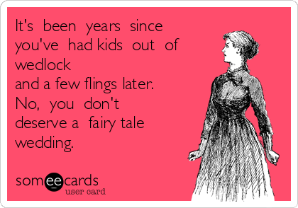 It's  been  years  since you've  had kids  out  of   wedlock and a few flings later.   No,  you  don't  deserve a  fairy tale  wedding.