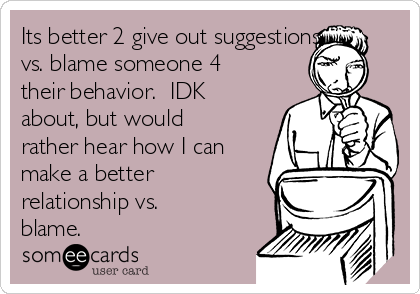 Its better 2 give out suggestions vs. blame someone 4 their behavior.  IDK about, but would rather hear how I can make a better relationship vs. blame.