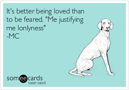 """It's better being loved than to be feared. """"Me justifying me lonlyness"""" -MC"""