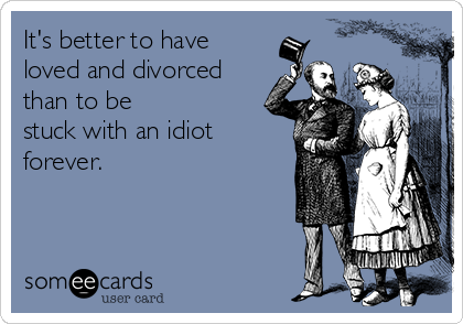 It's better to have loved and divorced than to be stuck with an idiot forever.