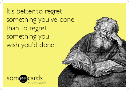 It's better to regret something you've done than to regret something you wish you'd done.