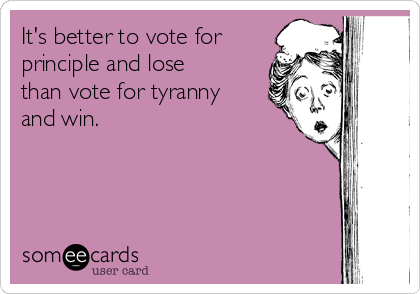 It's better to vote for principle and lose than vote for tyranny and win.