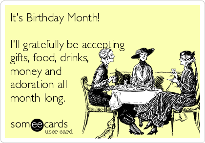 It's Birthday Month!  I'll gratefully be accepting  gifts, food, drinks, money and adoration all month long.