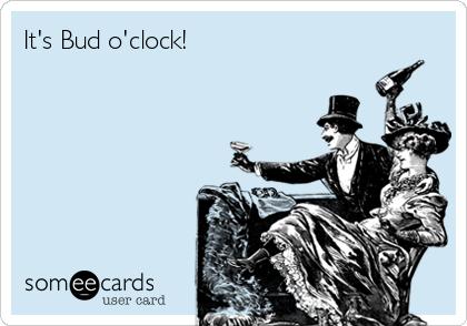 It's Bud o'clock!