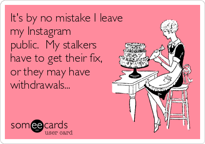 It's by no mistake I leave my Instagram public.  My stalkers have to get their fix, or they may have withdrawals...