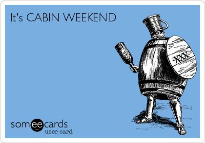 It's CABIN WEEKEND