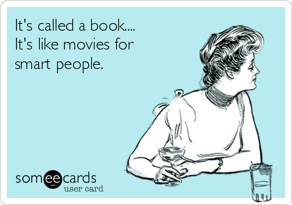 It's called a book.... It's like movies for smart people.