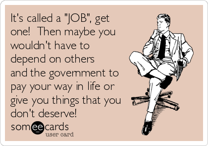 """It's called a """"JOB"""", get one!  Then maybe you wouldn't have to depend on others and the government to pay your way in life or give you things that you don't deserve!"""