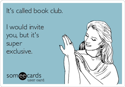 It's called book club.   I would invite you, but it's super exclusive.