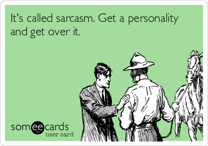 It's called sarcasm. Get a personality and get over it.