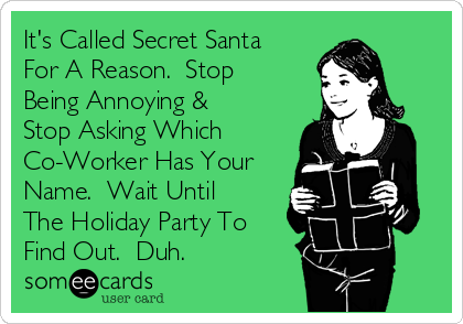 It's Called Secret Santa For A Reason.  Stop Being Annoying & Stop Asking Which Co-Worker Has Your Name.  Wait Until The Holiday Party To Find Out.  Duh.